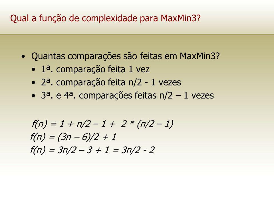 Qual a função de complexidade para MaxMin3? Quantas comparações são feitas em MaxMin3? 1ª. comparação feita 1 vez 2ª. comparação feita n/2 - 1 vezes 3