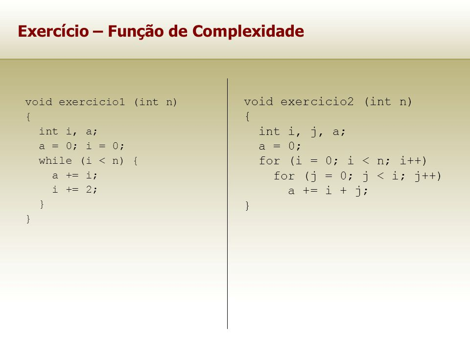 Exercício – Função de Complexidade void exercicio1 (int n) { int i, a; a = 0; i = 0; while (i < n) { a += i; i += 2; } void exercicio2 (int n) { int i