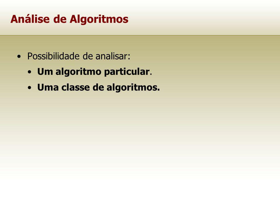 Possibilidade de analisar: Um algoritmo particular. Uma classe de algoritmos. Análise de Algoritmos