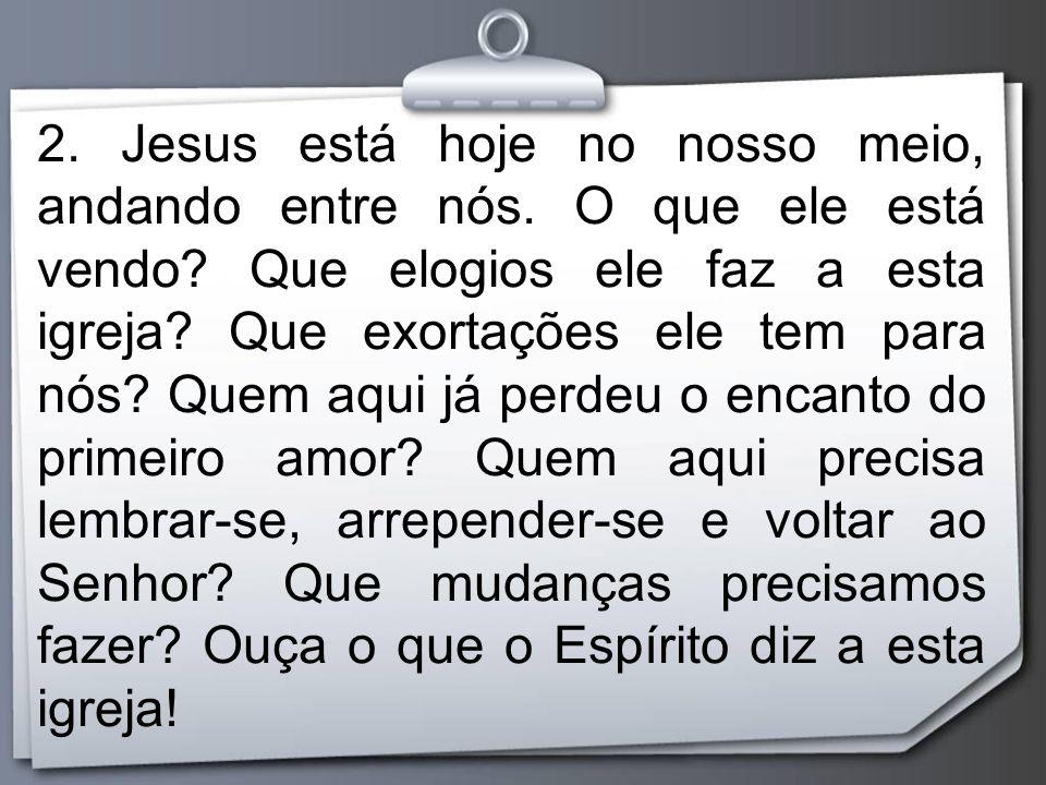 2. Jesus está hoje no nosso meio, andando entre nós. O que ele está vendo? Que elogios ele faz a esta igreja? Que exortações ele tem para nós? Quem aq