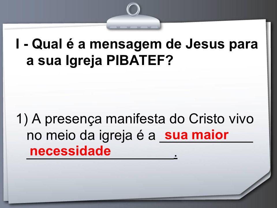 I - Qual é a mensagem de Jesus para a sua Igreja PIBATEF? 1) A presença manifesta do Cristo vivo no meio da igreja é a ____________ __________________
