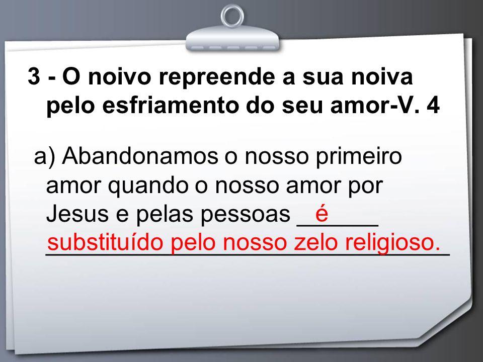 3 - O noivo repreende a sua noiva pelo esfriamento do seu amor-V. 4 a) Abandonamos o nosso primeiro amor quando o nosso amor por Jesus e pelas pessoas