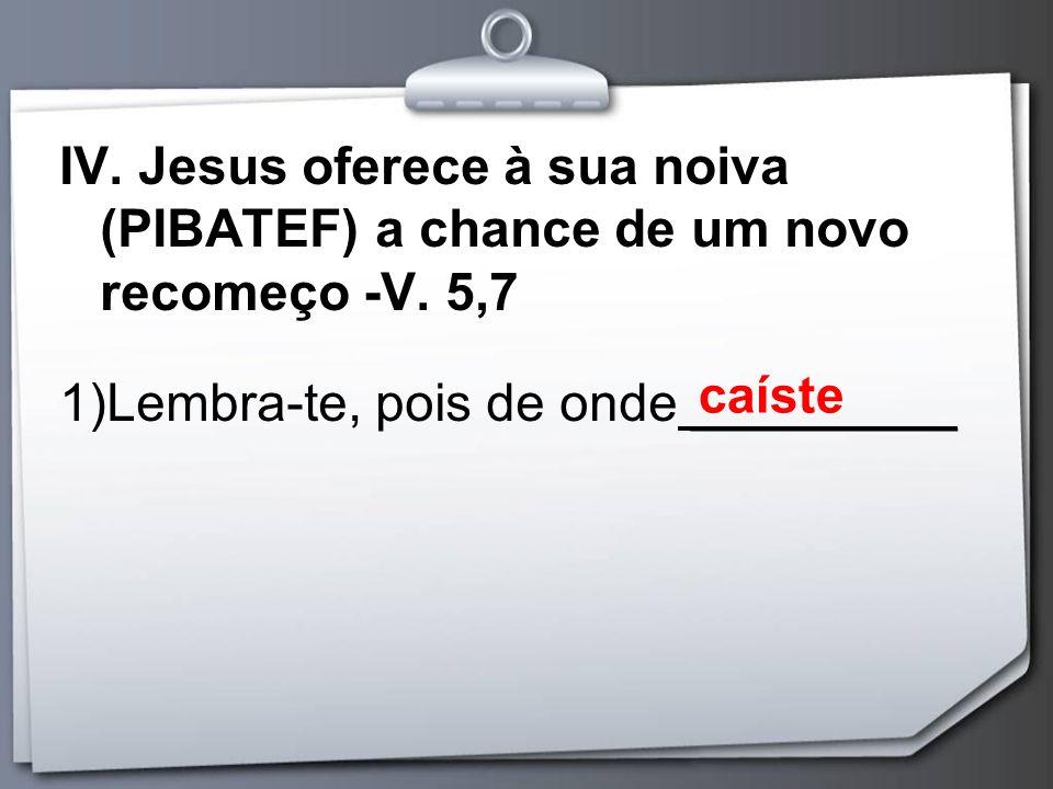 IV. Jesus oferece à sua noiva (PIBATEF) a chance de um novo recomeço -V. 5,7 1)Lembra-te, pois de onde _________ caíste
