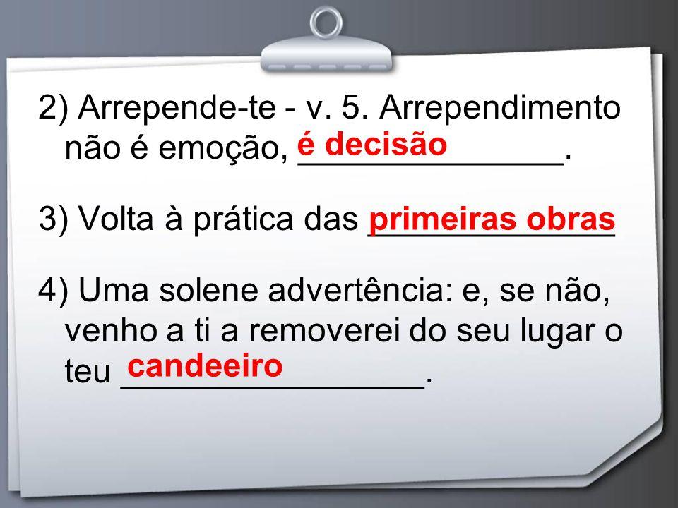 2) Arrepende-te - v. 5. Arrependimento não é emoção, ______________. 3) Volta à prática das _____________ 4) Uma solene advertência: e, se não, venho