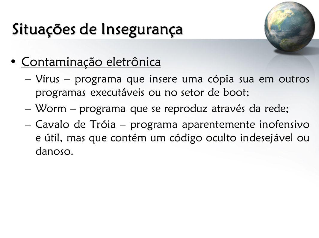 Situações de Insegurança Contaminação eletrônica –Vírus – programa que insere uma cópia sua em outros programas executáveis ou no setor de boot; –Worm