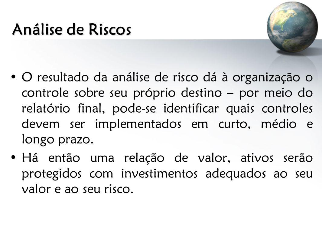 Análise de Riscos O resultado da análise de risco dá à organização o controle sobre seu próprio destino – por meio do relatório final, pode-se identif