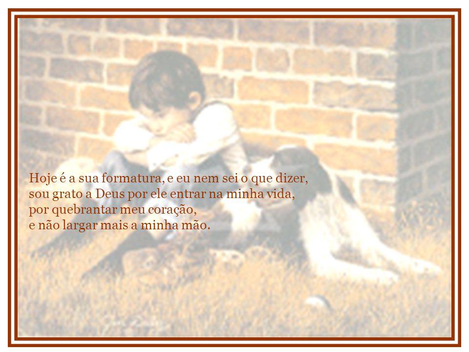 E esse menino, que hoje me chama de pai, destranca portas e janelas da minha alma todos os dias, quando segura na minha mão e me agradece por cada coisa tão pequena, os banhos, as roupas, a comida, a escola, a adoção, coisas que muita gente tem e não dá nenhum valor, ele me recompensa com carinho e dedicação.