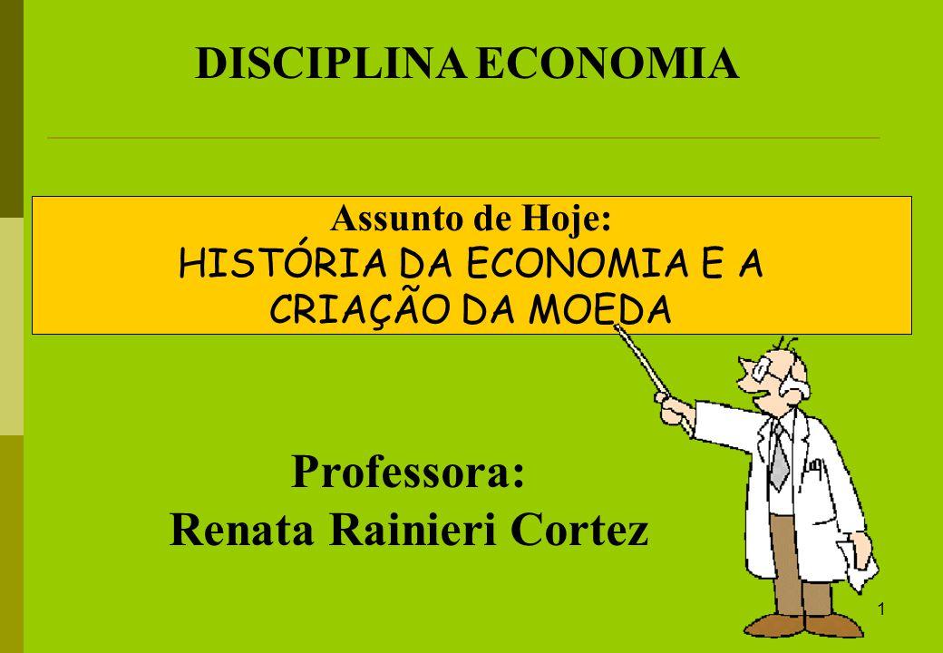 1 DISCIPLINA ECONOMIA Professora: Renata Rainieri Cortez Assunto de Hoje: HISTÓRIA DA ECONOMIA E A CRIAÇÃO DA MOEDA