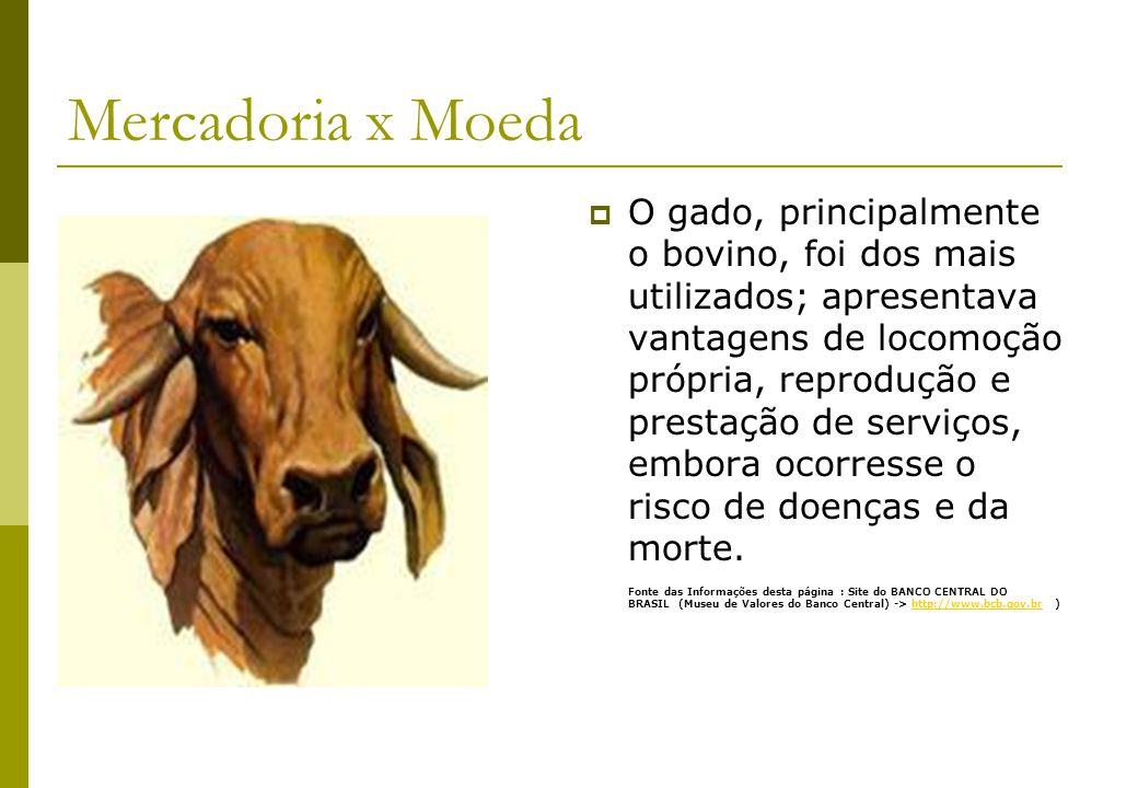 Mercadoria x Moeda O gado, principalmente o bovino, foi dos mais utilizados; apresentava vantagens de locomoção própria, reprodução e prestação de ser