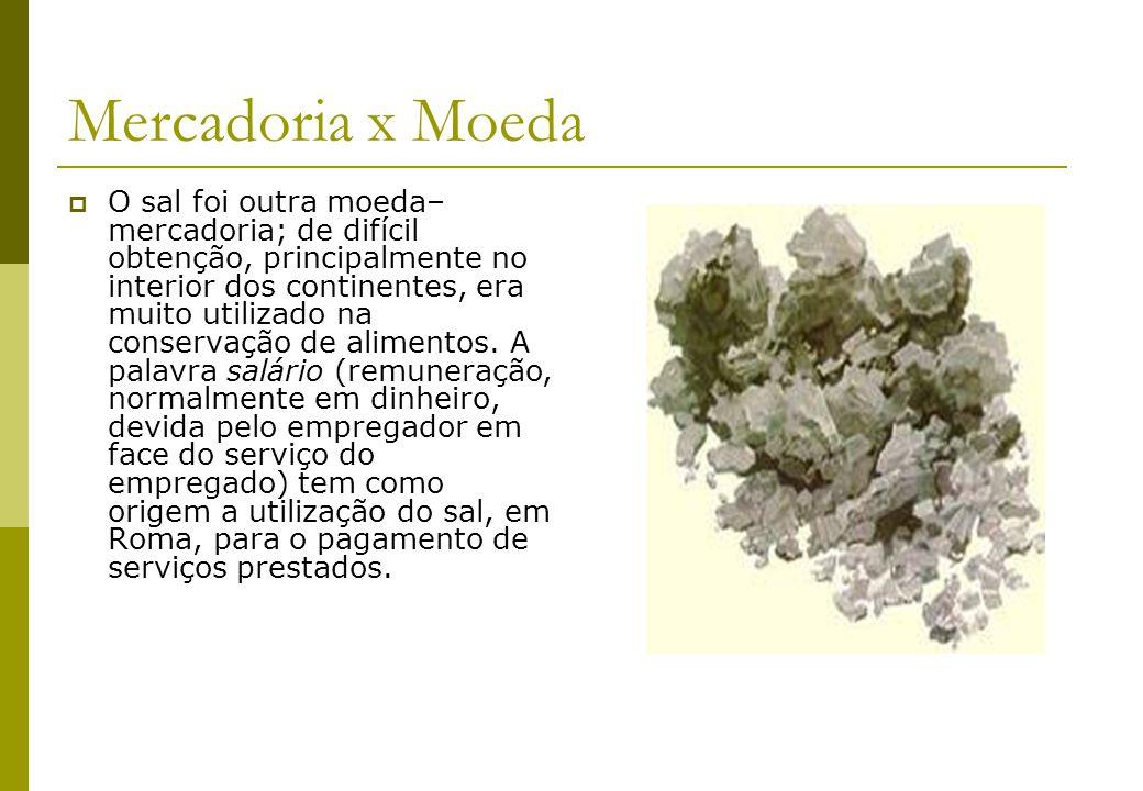 Mercadoria x Moeda O sal foi outra moeda– mercadoria; de difícil obtenção, principalmente no interior dos continentes, era muito utilizado na conserva