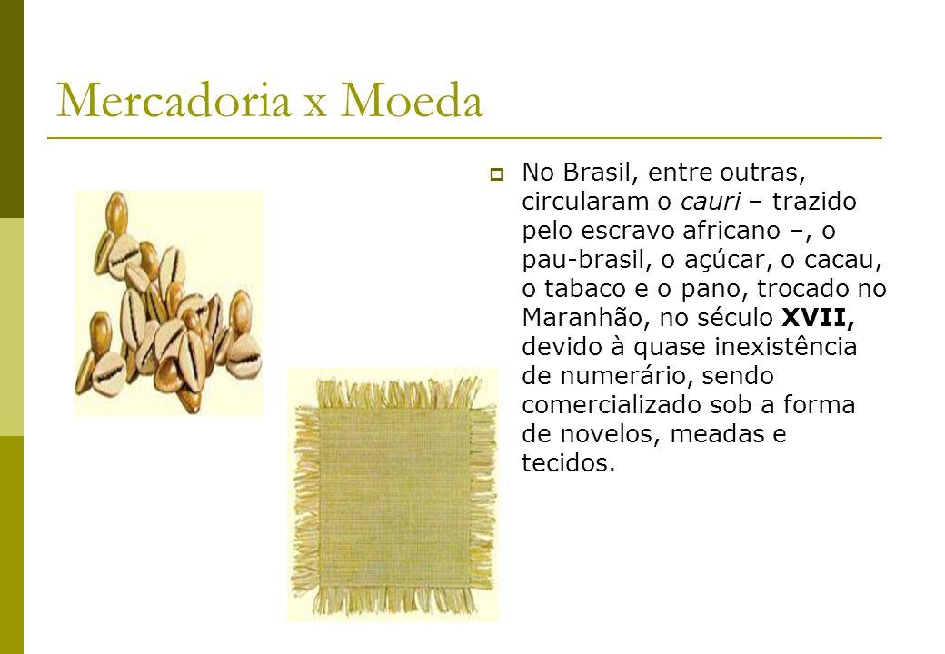 Mercadoria x Moeda No Brasil, entre outras, circularam o cauri – trazido pelo escravo africano –, o pau-brasil, o açúcar, o cacau, o tabaco e o pano,