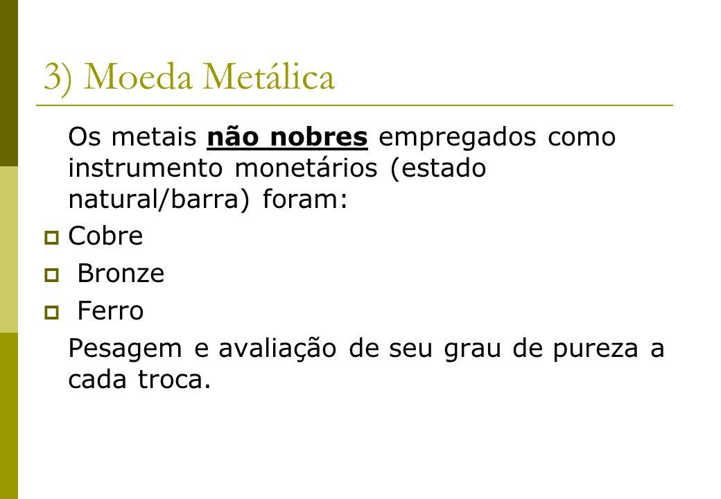 3) Moeda Metálica Os metais não nobres empregados como instrumento monetários (estado natural/barra) foram: Cobre Bronze Ferro Pesagem e avaliação de