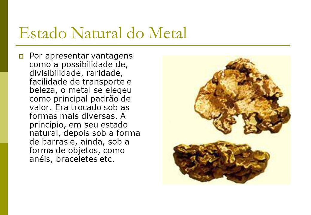 Estado Natural do Metal Por apresentar vantagens como a possibilidade de, divisibilidade, raridade, facilidade de transporte e beleza, o metal se eleg
