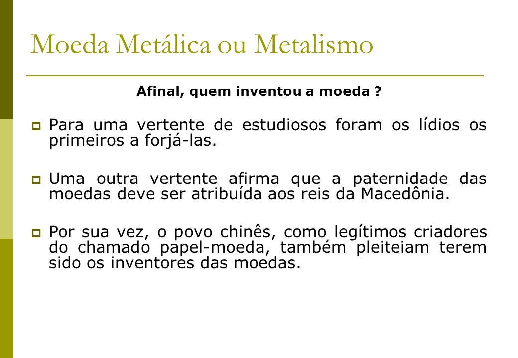 Moeda Metálica ou Metalismo Afinal, quem inventou a moeda ? Para uma vertente de estudiosos foram os lídios os primeiros a forjá-las. Uma outra verten