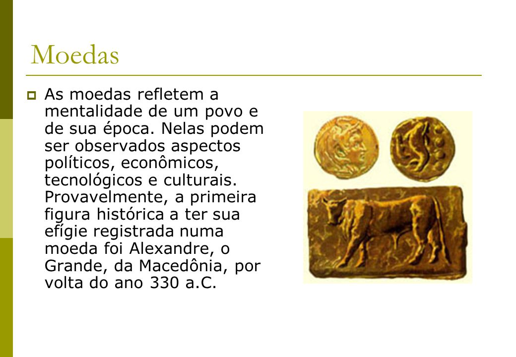 Moedas As moedas refletem a mentalidade de um povo e de sua época. Nelas podem ser observados aspectos políticos, econômicos, tecnológicos e culturais