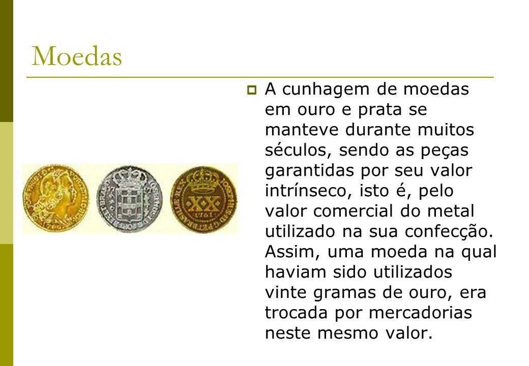 Moedas A cunhagem de moedas em ouro e prata se manteve durante muitos séculos, sendo as peças garantidas por seu valor intrínseco, isto é, pelo valor
