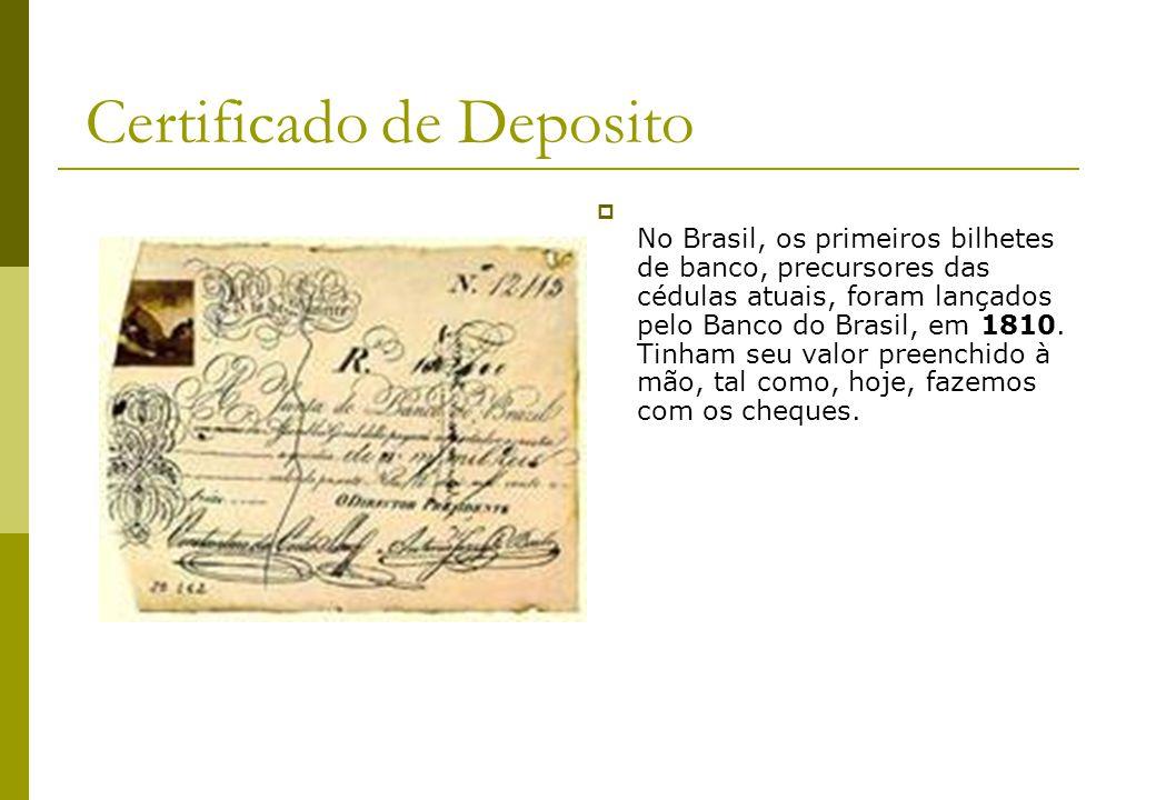 Certificado de Deposito No Brasil, os primeiros bilhetes de banco, precursores das cédulas atuais, foram lançados pelo Banco do Brasil, em 1810. Tinha