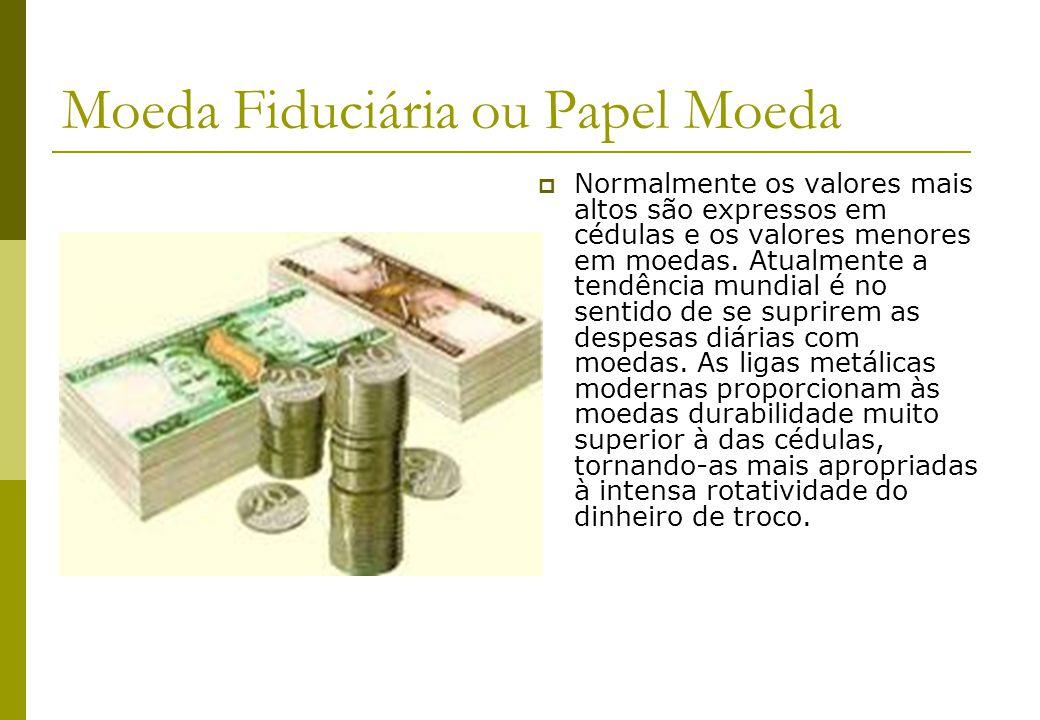 Moeda Fiduciária ou Papel Moeda Normalmente os valores mais altos são expressos em cédulas e os valores menores em moedas. Atualmente a tendência mund