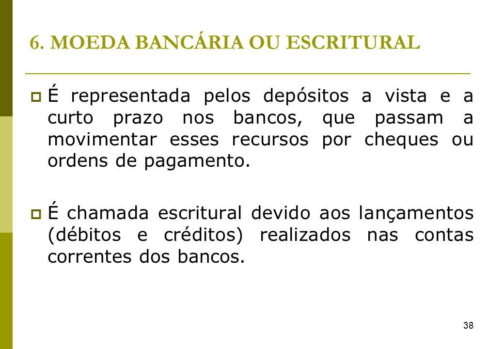 38 6. MOEDA BANCÁRIA OU ESCRITURAL É representada pelos depósitos a vista e a curto prazo nos bancos, que passam a movimentar esses recursos por chequ