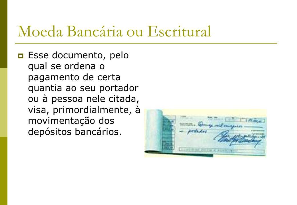 Moeda Bancária ou Escritural Esse documento, pelo qual se ordena o pagamento de certa quantia ao seu portador ou à pessoa nele citada, visa, primordia