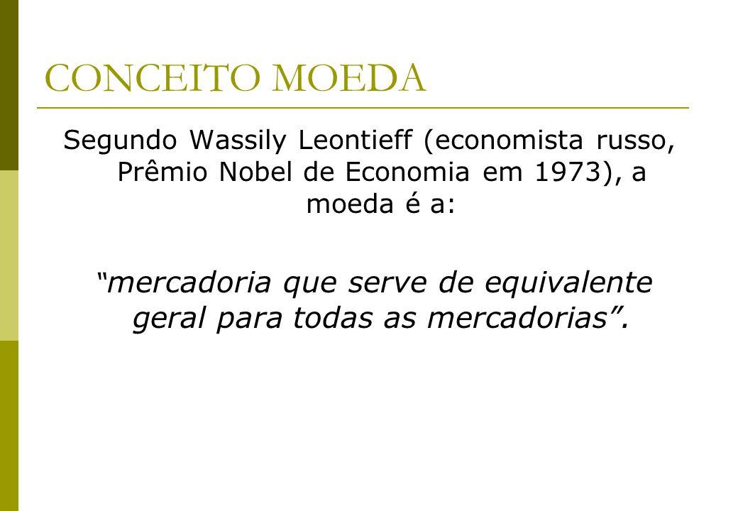 CONCEITO MOEDA Segundo Wassily Leontieff (economista russo, Prêmio Nobel de Economia em 1973), a moeda é a: mercadoria que serve de equivalente geral