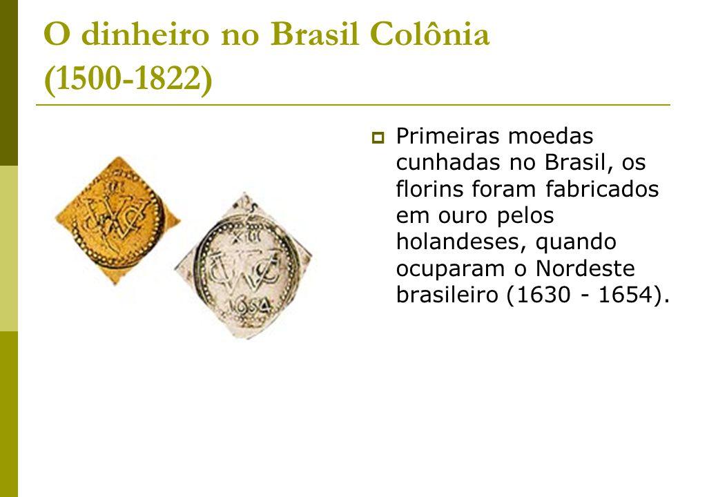 O dinheiro no Brasil Colônia (1500-1822) Primeiras moedas cunhadas no Brasil, os florins foram fabricados em ouro pelos holandeses, quando ocuparam o