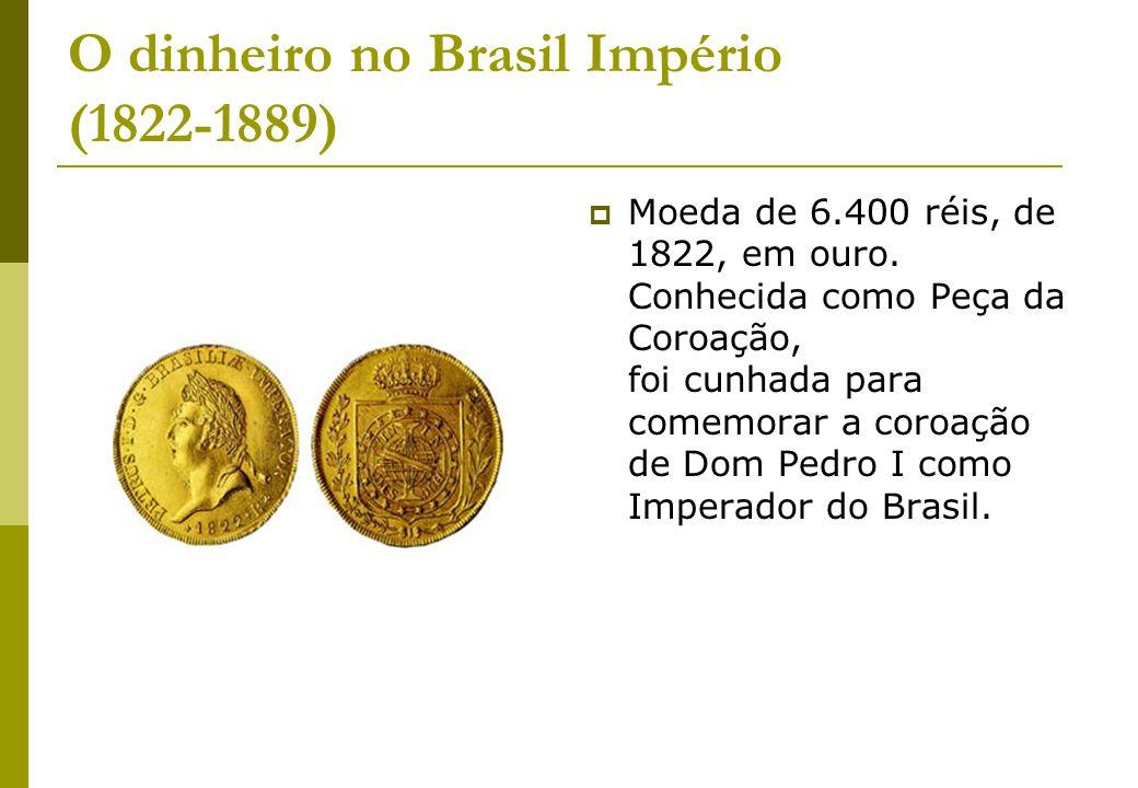 O dinheiro no Brasil Império (1822-1889) Moeda de 6.400 réis, de 1822, em ouro. Conhecida como Peça da Coroação, foi cunhada para comemorar a coroação