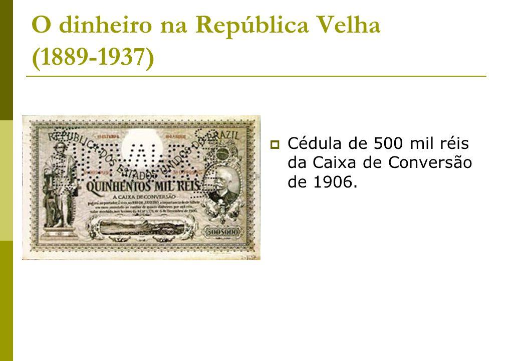 O dinheiro na República Velha (1889-1937) Cédula de 500 mil réis da Caixa de Conversão de 1906.