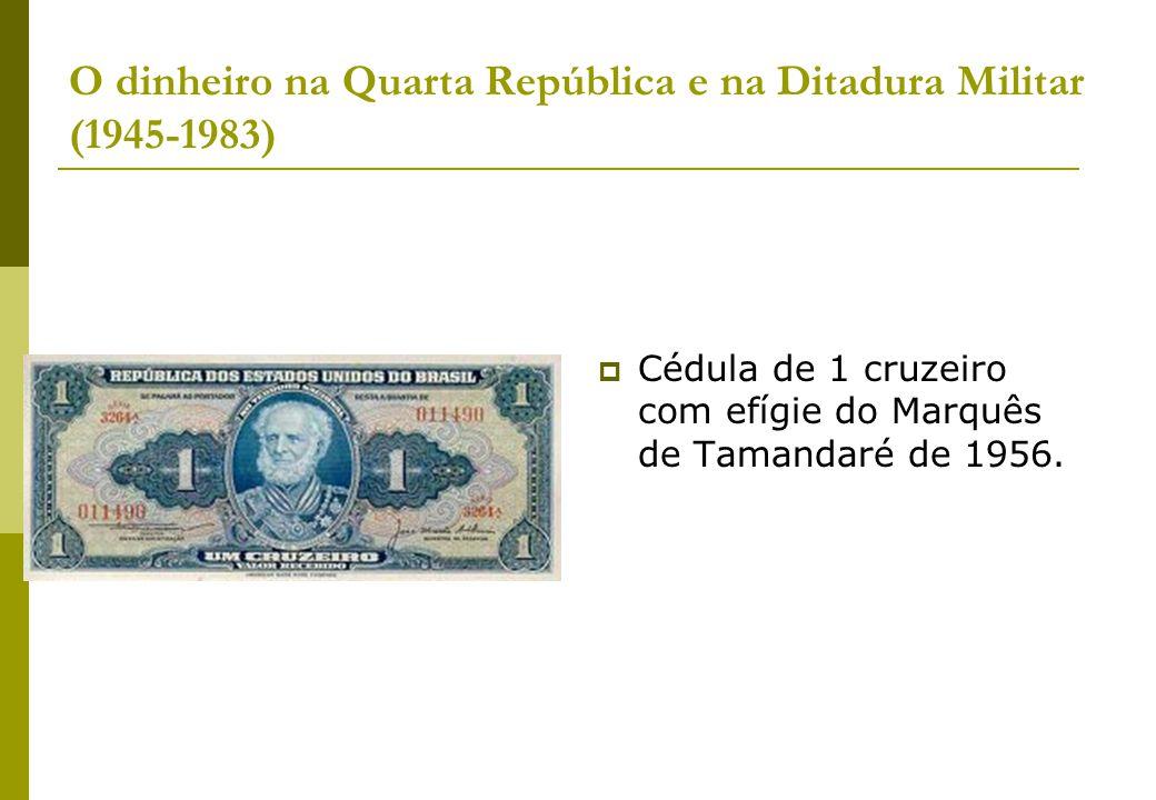 O dinheiro na Quarta República e na Ditadura Militar (1945-1983) Cédula de 1 cruzeiro com efígie do Marquês de Tamandaré de 1956.