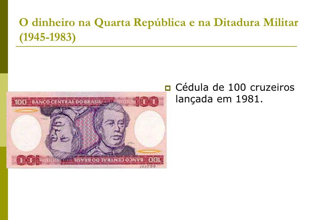 O dinheiro na Quarta República e na Ditadura Militar (1945-1983) Cédula de 100 cruzeiros lançada em 1981.