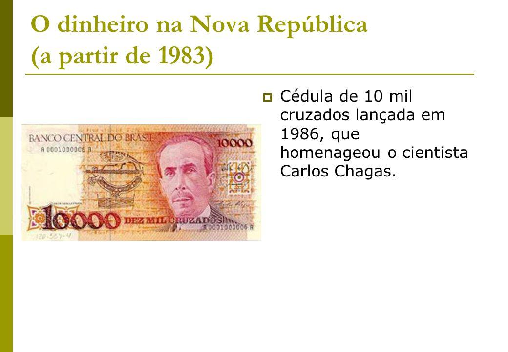 O dinheiro na Nova República (a partir de 1983) Cédula de 10 mil cruzados lançada em 1986, que homenageou o cientista Carlos Chagas.
