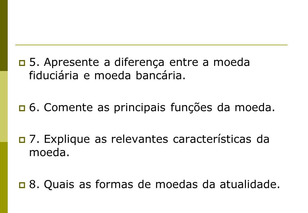 5. Apresente a diferença entre a moeda fiduciária e moeda bancária. 6. Comente as principais funções da moeda. 7. Explique as relevantes característic