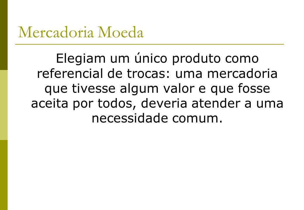 Mercadoria Moeda Elegiam um único produto como referencial de trocas: uma mercadoria que tivesse algum valor e que fosse aceita por todos, deveria ate