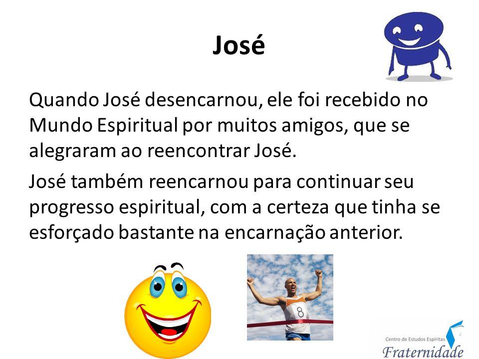 José Quando José desencarnou, ele foi recebido no Mundo Espiritual por muitos amigos, que se alegraram ao reencontrar José. José também reencarnou par