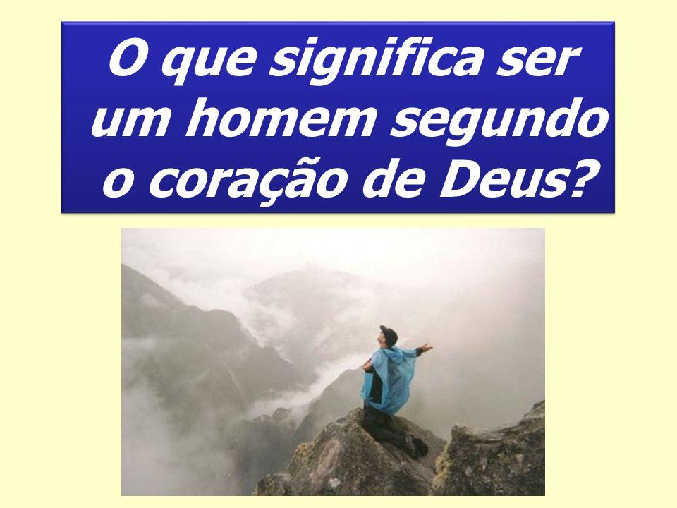 O que significa ser um homem segundo o coração de Deus? O que significa ser um homem segundo o coração de Deus?