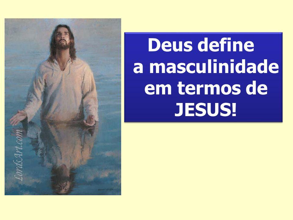 Deus define a masculinidade em termos de JESUS! Deus define a masculinidade em termos de JESUS!