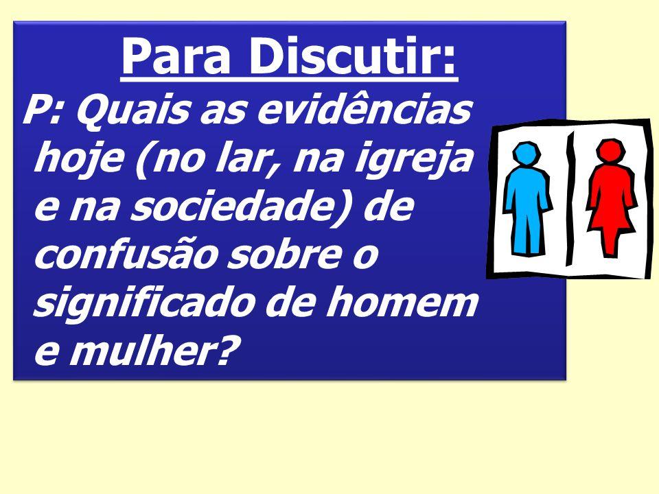 Para Discutir: P: Quais as evidências hoje (no lar, na igreja e na sociedade) de confusão sobre o significado de homem e mulher? Para Discutir: P: Qua