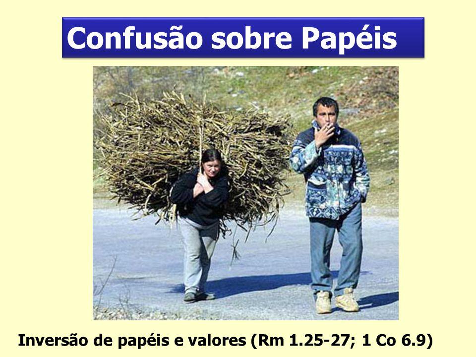 Confusão sobre Papéis Inversão de papéis e valores (Rm 1.25-27; 1 Co 6.9)