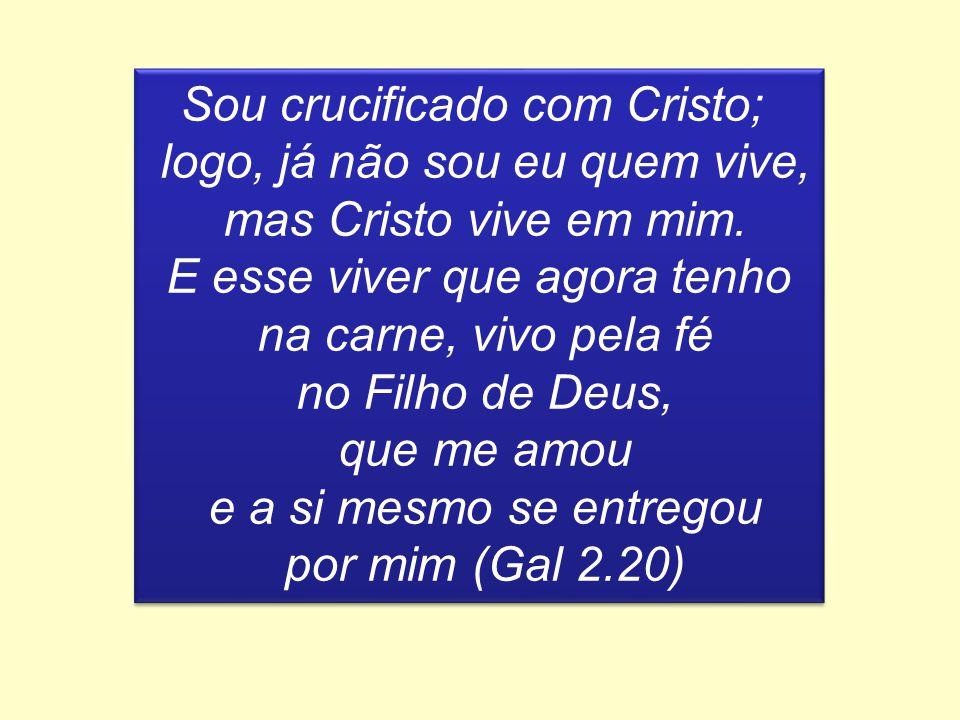 Sou crucificado com Cristo; logo, já não sou eu quem vive, mas Cristo vive em mim. E esse viver que agora tenho na carne, vivo pela fé no Filho de Deu