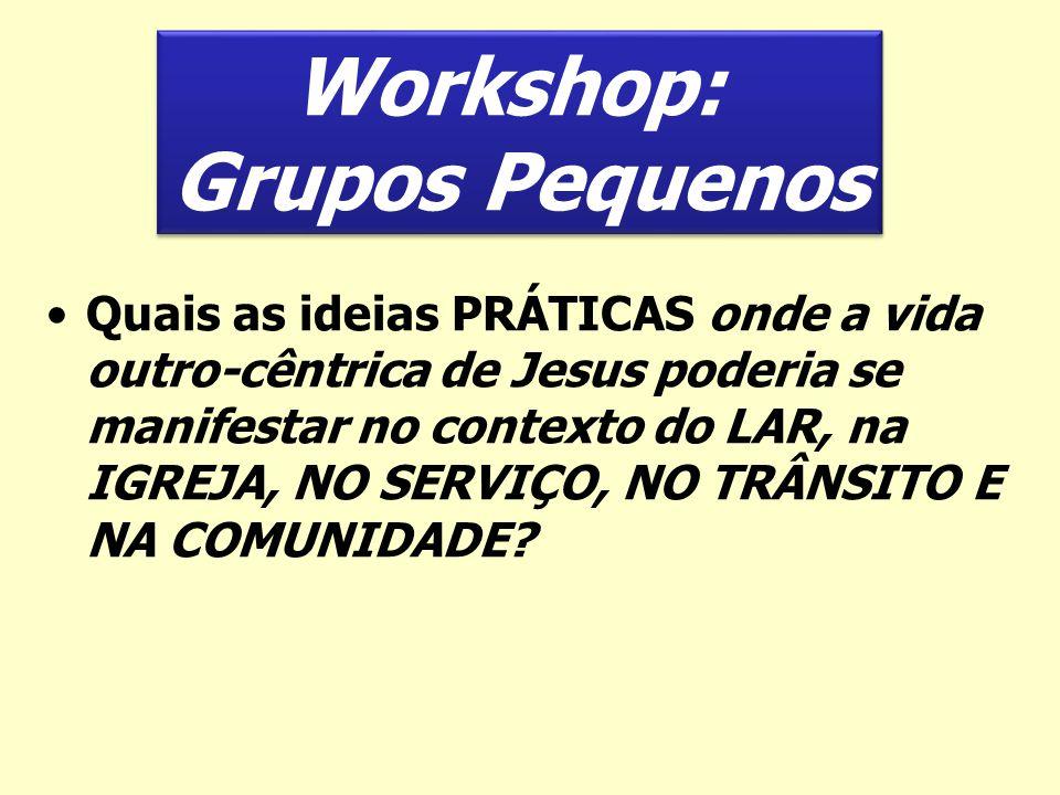 Workshop: Grupos Pequenos Workshop: Grupos Pequenos Quais as ideias PRÁTICAS onde a vida outro-cêntrica de Jesus poderia se manifestar no contexto do