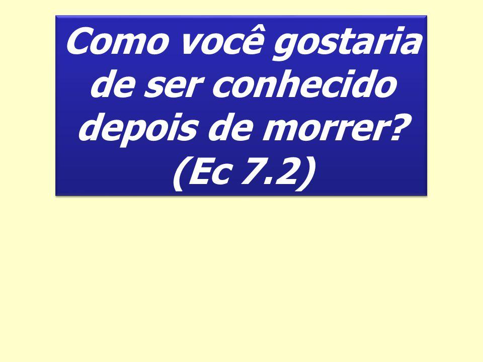 Como você gostaria de ser conhecido depois de morrer? (Ec 7.2) Como você gostaria de ser conhecido depois de morrer? (Ec 7.2)