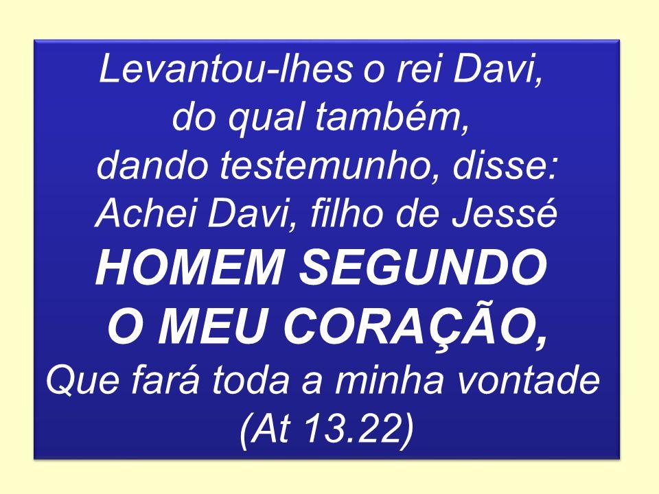 Levantou-lhes o rei Davi, do qual também, dando testemunho, disse: Achei Davi, filho de Jessé HOMEM SEGUNDO O MEU CORAÇÃO, Que fará toda a minha vonta