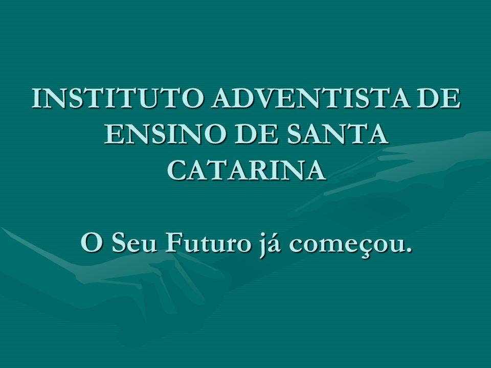INSTITUTO ADVENTISTA DE ENSINO DE SANTA CATARINA O Seu Futuro já começou.