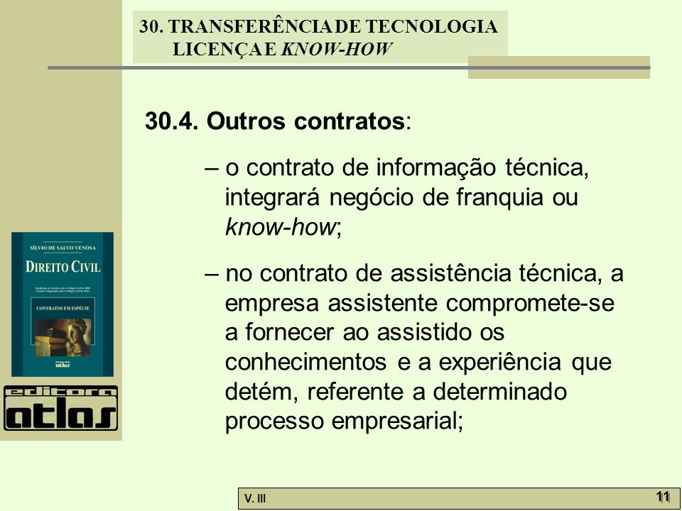 30. TRANSFERÊNCIA DE TECNOLOGIA LICENÇA E KNOW-HOW V. III 11 30.4. Outros contratos: – o contrato de informação técnica, integrará negócio de franquia