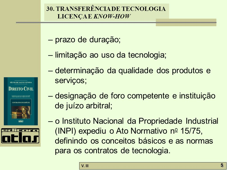 30. TRANSFERÊNCIA DE TECNOLOGIA LICENÇA E KNOW-HOW V. III 5 5 – prazo de duração; – limitação ao uso da tecnologia; – determinação da qualidade dos pr