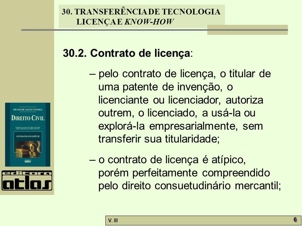 30. TRANSFERÊNCIA DE TECNOLOGIA LICENÇA E KNOW-HOW V. III 6 6 30.2. Contrato de licença: – pelo contrato de licença, o titular de uma patente de inven