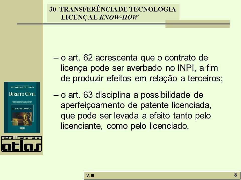30. TRANSFERÊNCIA DE TECNOLOGIA LICENÇA E KNOW-HOW V. III 8 8 – o art. 62 acrescenta que o contrato de licença pode ser averbado no INPI, a fim de pro