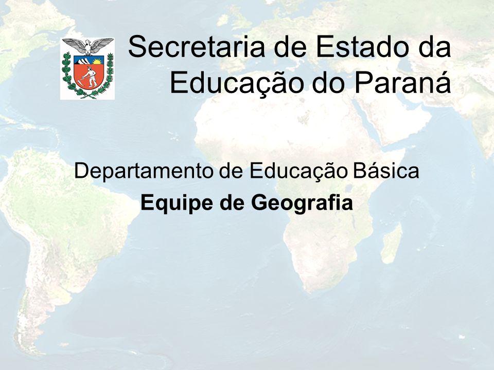 Secretaria de Estado da Educação do Paraná Departamento de Educação Básica Equipe de Geografia