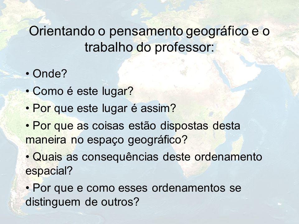 Orientando o pensamento geográfico e o trabalho do professor: Onde? Como é este lugar? Por que este lugar é assim? Por que as coisas estão dispostas d