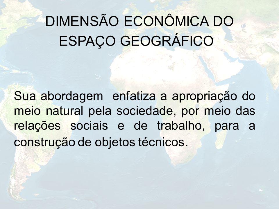 DIMENSÃO ECONÔMICA DO ESPAÇO GEOGRÁFICO Sua abordagem enfatiza a apropriação do meio natural pela sociedade, por meio das relações sociais e de trabal